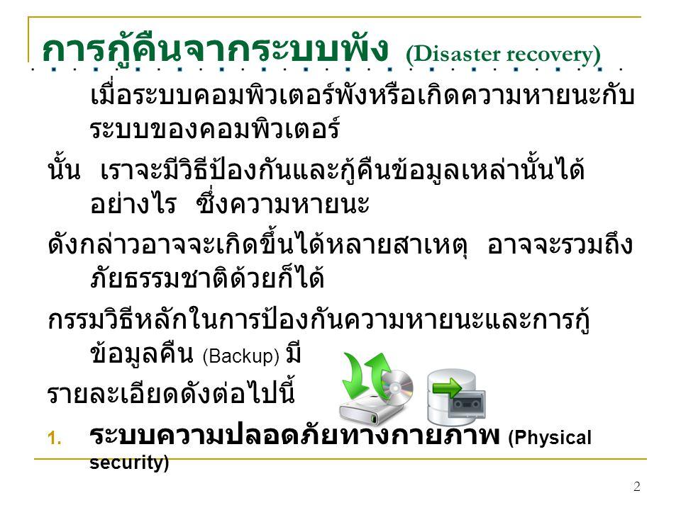 2 การกู้คืนจากระบบพัง (Disaster recovery) เมื่อระบบคอมพิวเตอร์พังหรือเกิดความหายนะกับ ระบบของคอมพิวเตอร์ นั้น เราจะมีวิธีป้องกันและกู้คืนข้อมูลเหล่านั