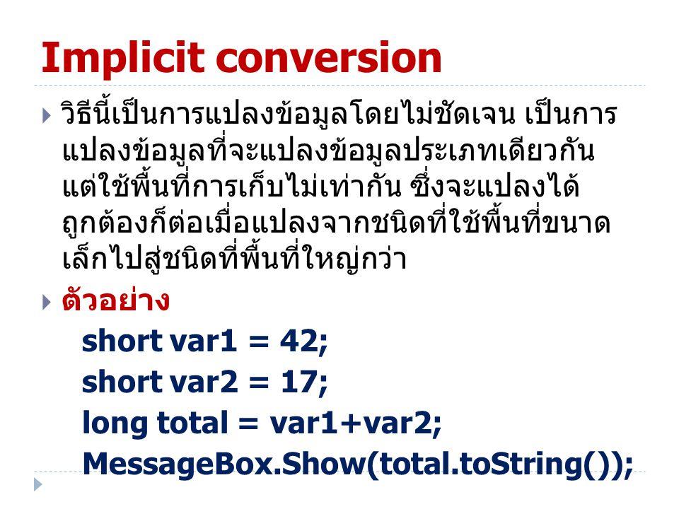 Implicit conversion  วิธีนี้เป็นการแปลงข้อมูลโดยไม่ชัดเจน เป็นการ แปลงข้อมูลที่จะแปลงข้อมูลประเภทเดียวกัน แต่ใช้พื้นที่การเก็บไม่เท่ากัน ซึ่งจะแปลงได