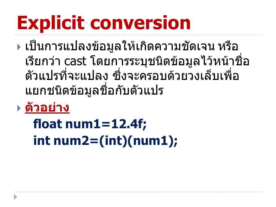 Explicit conversion  เป็นการแปลงข้อมูลให้เกิดความชัดเจน หรือ เรียกว่า cast โดยการระบุชนิดข้อมูลไว้หน้าชื่อ ตัวแปรที่จะแปลง ซึ่งจะครอบด้วยวงเล็บเพื่อ