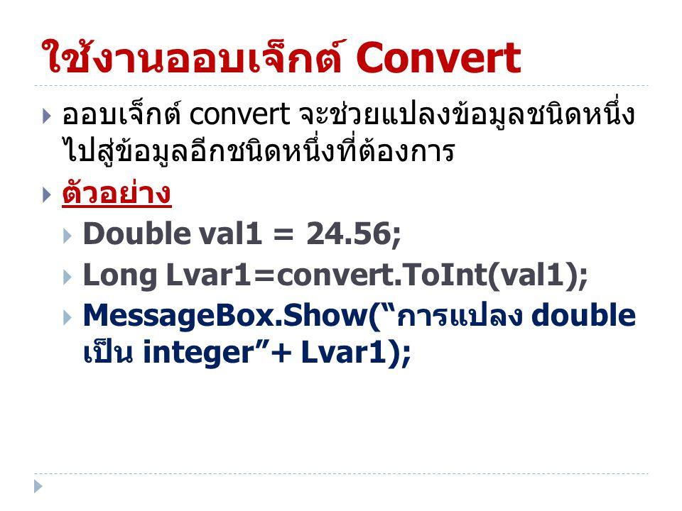 ใช้งานออบเจ็กต์ Convert  ออบเจ็กต์ convert จะช่วยแปลงข้อมูลชนิดหนึ่ง ไปสู่ข้อมูลอีกชนิดหนึ่งที่ต้องการ  ตัวอย่าง  Double val1 = 24.56;  Long Lvar1