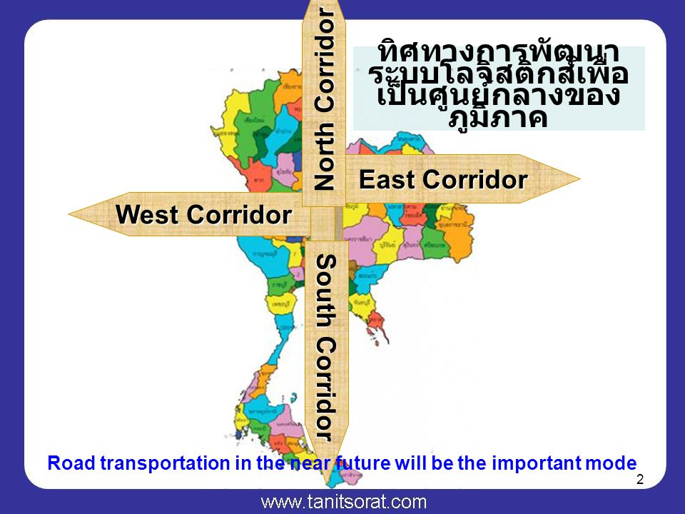 2 East Corridor West Corridor North Corridor South Corridor ทิศทางการพัฒนา ระบบโลจิสติกส์เพื่อ เป็นศูนย์กลางของ ภูมิภาค Road transportation in the near future will be the important mode