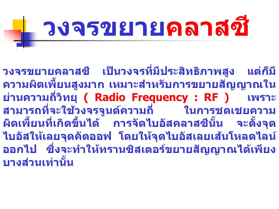 วงจรขยายคลาสซี วงจรขยายคลาสซี เป็นวงจรที่มีประสิทธิภาพสูง แต่ก็มี ความผิดเพี้ยนสูงมาก เหมาะสำหรับการขยายสัญญาณใน ย่านความถี่วิทยุ ( Radio Frequency :