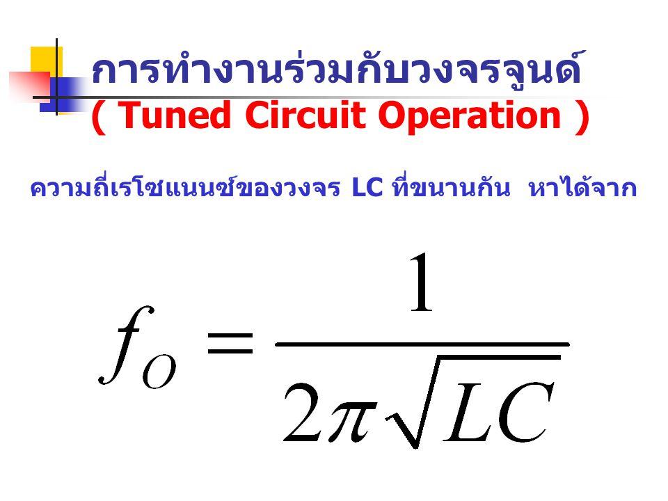 การทำงานร่วมกับวงจรจูนด์ ( Tuned Circuit Operation ) ความถี่เรโซแนนซ์ของวงจร LC ที่ขนานกัน หาได้จาก