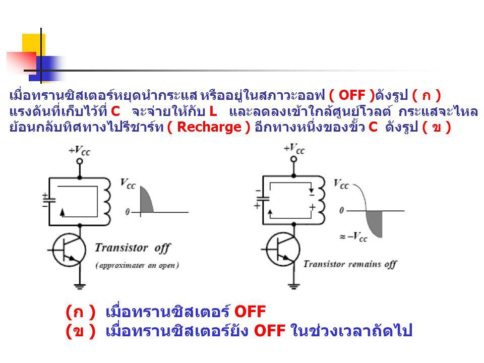 เมื่อทรานซิสเตอร์หยุดนำกระแส หรืออยู่ในสภาวะออฟ ( OFF )ดังรูป ( ก ) แรงดันที่เก็บไว้ที่ C จะจ่ายให้กับ L และลดลงเข้าใกล้ศูนย์โวลต์ กระแสจะไหล ย้อนกลับ