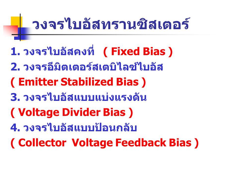 วงจรไบอัสทรานซิสเตอร์ 1. วงจรไบอัสคงที่ ( Fixed Bias ) 2. วงจรอีมิตเตอร์สเตบิไลซ์ไบอัส ( Emitter Stabilized Bias ) 3. วงจรไบอัสแบบแบ่งแรงดัน ( Voltage