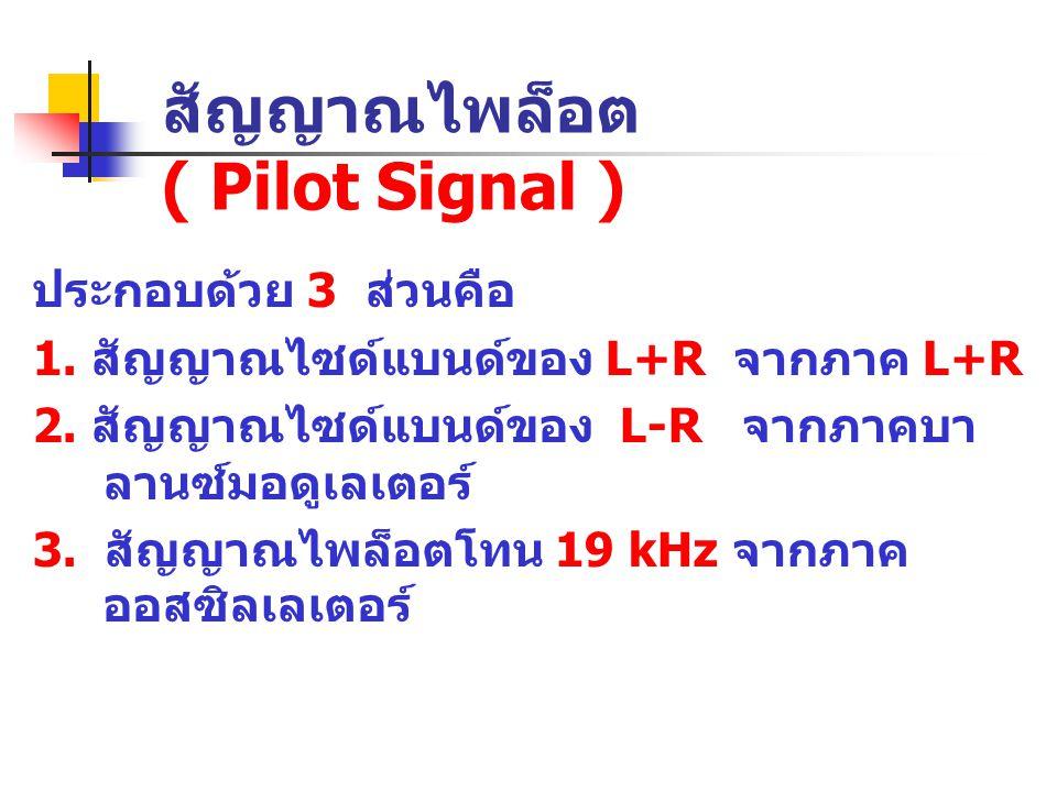 สัญญาณไพล็อต ( Pilot Signal ) ประกอบด้วย 3 ส่วนคือ 1. สัญญาณไซด์แบนด์ของ L+R จากภาค L+R 2. สัญญาณไซด์แบนด์ของ L-R จากภาคบา ลานซ์มอดูเลเตอร์ 3. สัญญาณไ