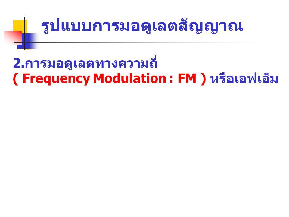 2.การมอดูเลตทางความถี่ ( Frequency Modulation : FM ) หรือเอฟเอ็ม รูปแบบการมอดูเลตสัญญาณ