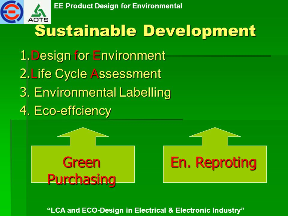 EE Product Design for Environmental LCA and ECO-Design in Electrical & Electronic Industry Product Design for Environment ญี่ปุ่น 1995 Eco Design Assessment Guideline for Processing Machine 1998 ISO/Guide 64 =>JIS ตั้งกรรมการร่วมทำ ISO/DfE 14062 ตั้งกรรมการร่วมทำ ISO/DfE 14062 1999 Quality Function Deployment for Environment ออกแบบผลิตภัณฑ์เพื่อสิ่งแวดล้อม