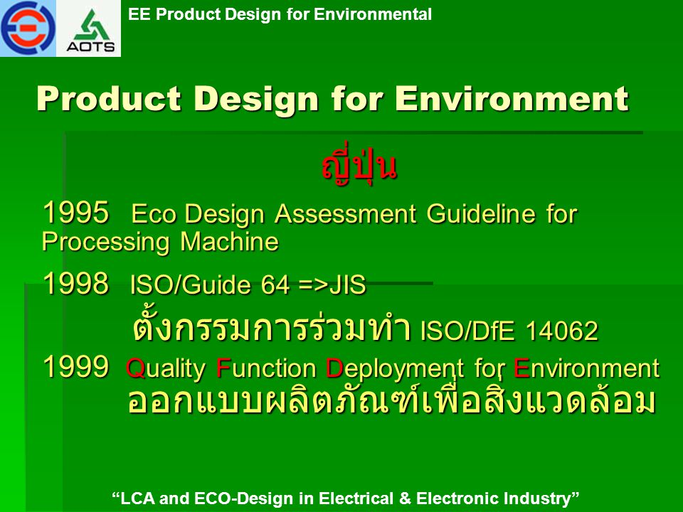 EE Product Design for Environmental LCA and ECO-Design in Electrical & Electronic Industry Product Design for Environment ญี่ปุ่น 2000 Product Assessment manual 2001 กฎหมายว่าด้วยการใช้ทรัพยากร อย่างมีประสิทธิภาพ เน้นการ recycle มากขึ้น Assessment manual สำหรับเครื่อง ไฟฟ้า Assessment manual สำหรับเครื่อง ไฟฟ้า 2002-2003 การจัดสัมมนา DfE ให้ SMEs สอนเรื่อง Eco Design ให้ นศ.