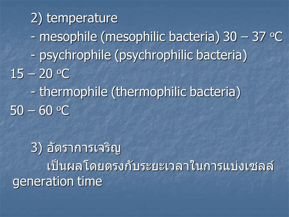 2) temperature - mesophile (mesophilic bacteria) 30 – 37 o C - psychrophile (psychrophilic bacteria) 15 – 20 o C 15 – 20 o C - thermophile (thermophil