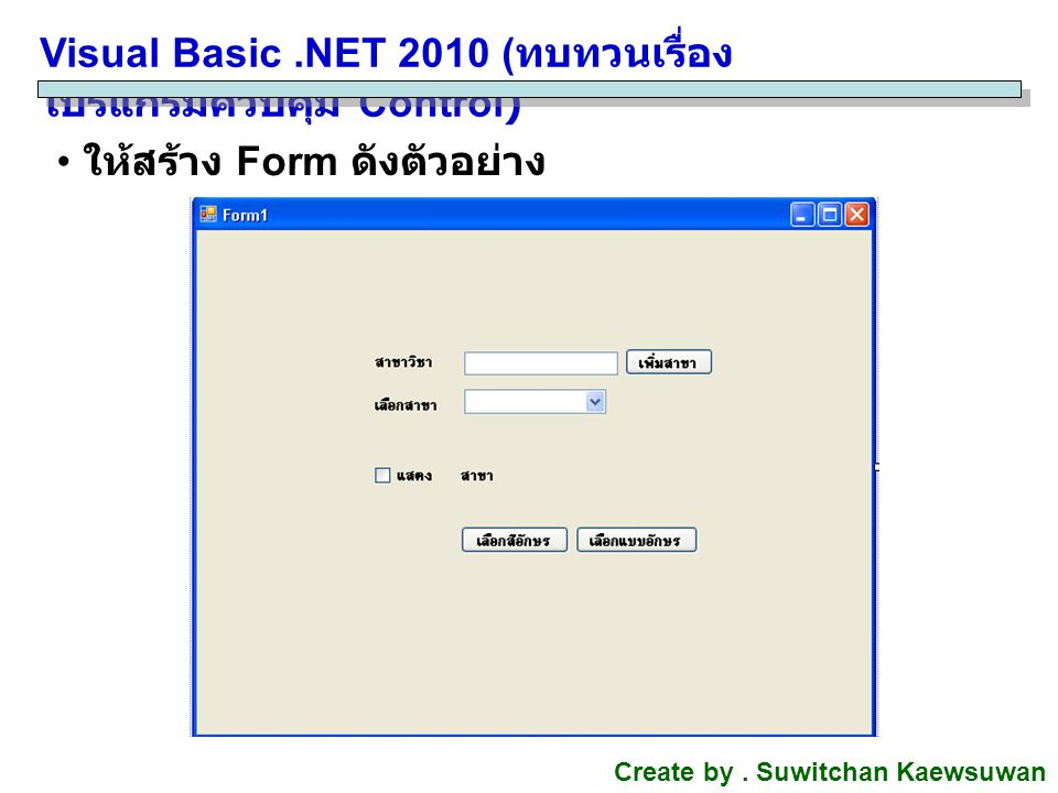 Visual Basic.NET 2010 ( ทบทวนเรื่อง โปรแกรมควบคุม Control) Create by. Suwitchan Kaewsuwan ให้สร้าง Form ดังตัวอย่าง