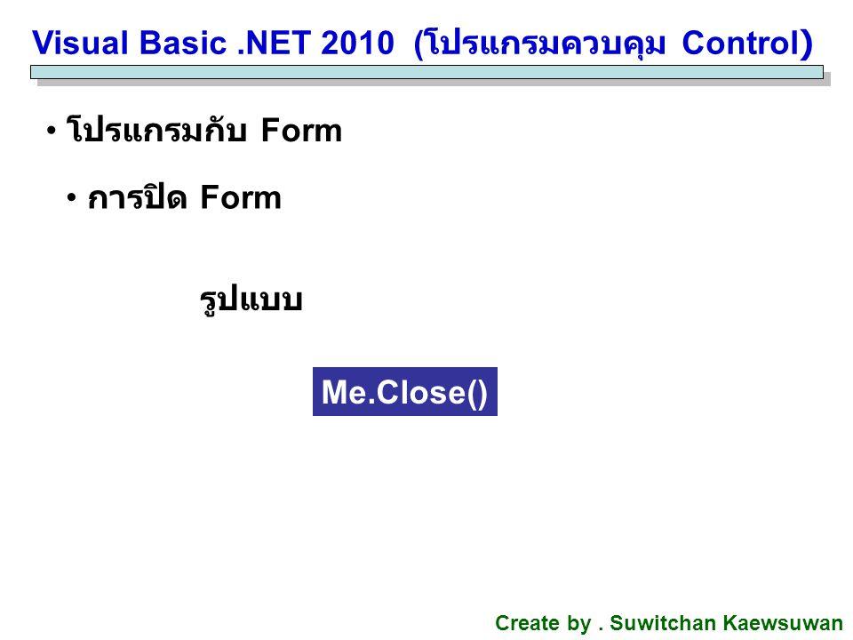 Visual Basic.NET 2010 ( โปรแกรมควบคุม Control) Create by. Suwitchan Kaewsuwan โปรแกรมกับ Form การปิด Form Me.Close() รูปแบบ