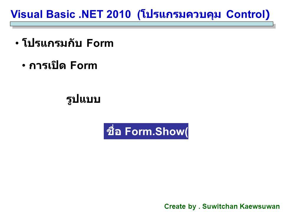 Visual Basic.NET 2010 ( โปรแกรมควบคุม Control) Create by. Suwitchan Kaewsuwan โปรแกรมกับ Form การเปิด Form ชื่อ Form.Show() รูปแบบ