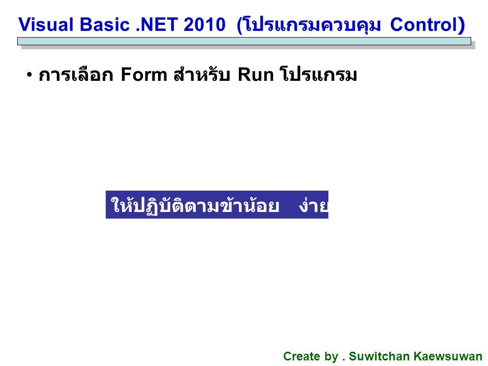 Visual Basic.NET 2010 ( โปรแกรมควบคุม Control) Create by. Suwitchan Kaewsuwan การเลือก Form สำหรับ Run โปรแกรม ให้ปฏิบัติตามข้าน้อย ง่ายม๊ากกกกกกก...
