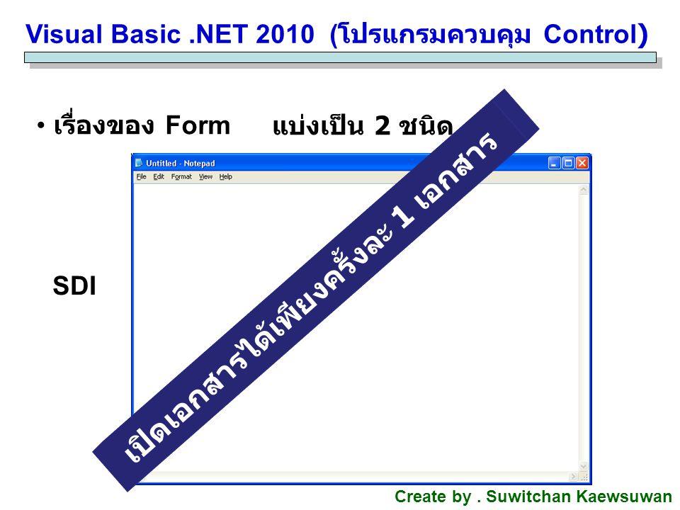 Visual Basic.NET 2010 ( โปรแกรมควบคุม Control) Create by. Suwitchan Kaewsuwan เรื่องของ Form แบ่งเป็น 2 ชนิด SDI เปิดเอกสารได้เพียงครั้งละ 1 เอกสาร