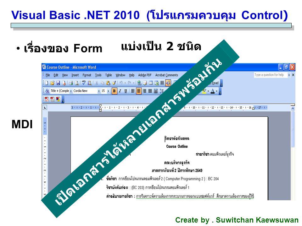 Visual Basic.NET 2010 ( โปรแกรมควบคุม Control) Create by. Suwitchan Kaewsuwan เรื่องของ Form แบ่งเป็น 2 ชนิด MDI เปิดเอกสารได้หลายเอกสารพร้อมกัน