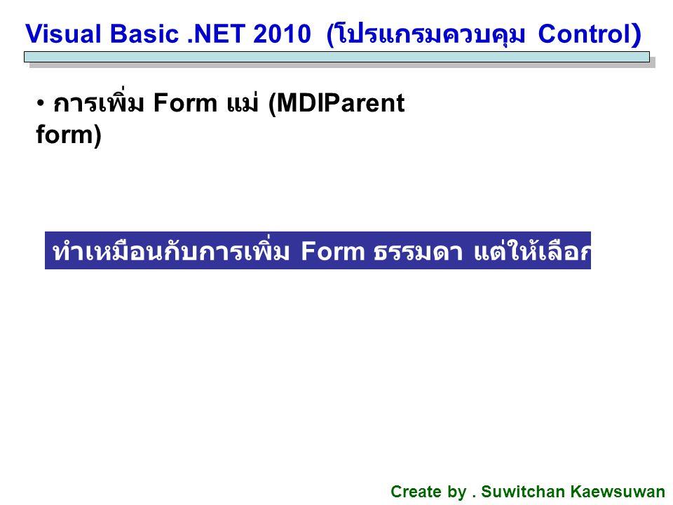 Visual Basic.NET 2010 ( โปรแกรมควบคุม Control) Create by. Suwitchan Kaewsuwan การเพิ่ม Form แม่ (MDIParent form) ทำเหมือนกับการเพิ่ม Form ธรรมดา แต่ให