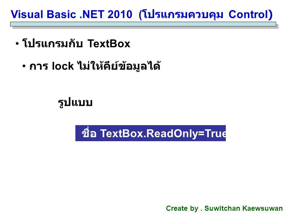Visual Basic.NET 2010 ( โปรแกรมควบคุม Control) Create by. Suwitchan Kaewsuwan โปรแกรมกับ TextBox การ lock ไม่ให้คีย์ข้อมูลได้ รูปแบบ ชื่อ TextBox.Read