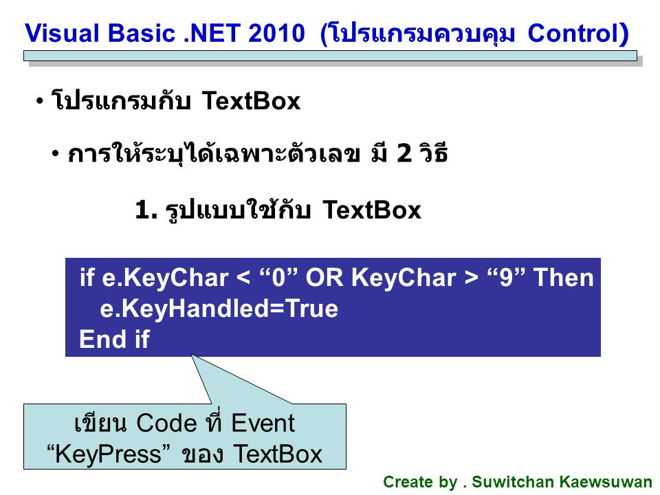 Visual Basic.NET 2010 ( โปรแกรมควบคุม Control) Create by. Suwitchan Kaewsuwan โปรแกรมกับ TextBox การให้ระบุได้เฉพาะตัวเลข มี 2 วิธี 1. รูปแบบใช้กับ Te