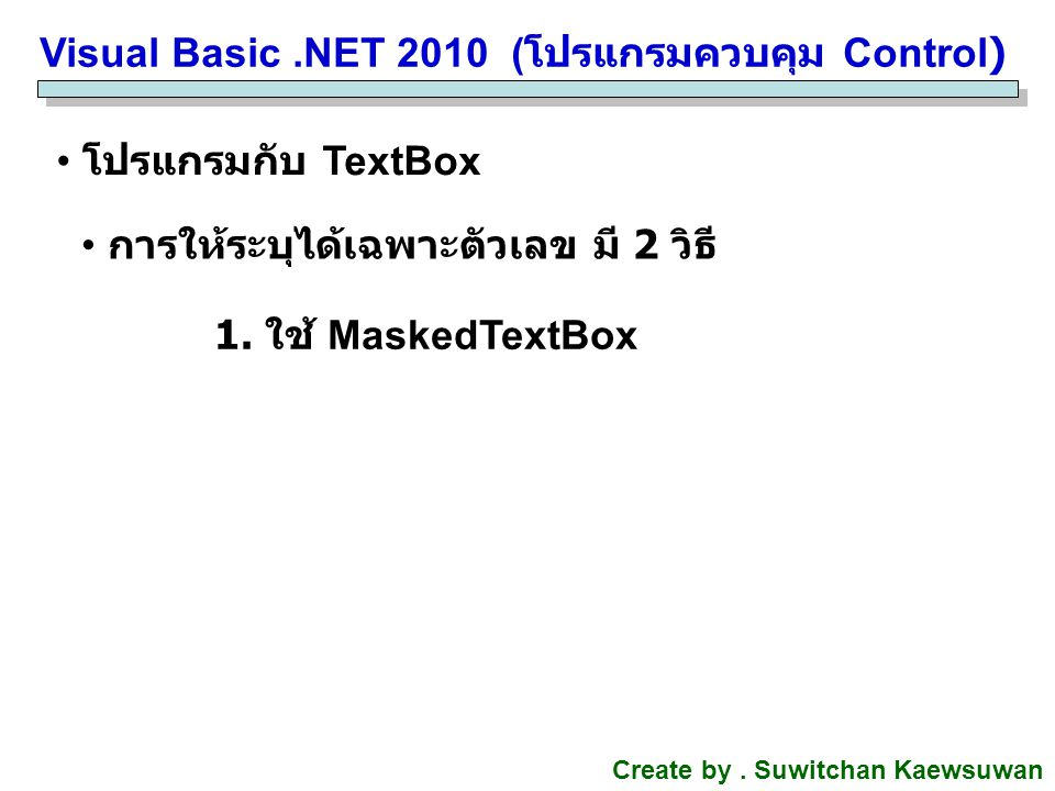Visual Basic.NET 2010 ( โปรแกรมควบคุม Control) Create by. Suwitchan Kaewsuwan โปรแกรมกับ TextBox การให้ระบุได้เฉพาะตัวเลข มี 2 วิธี 1. ใช้ MaskedTextB