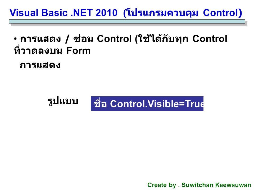 Visual Basic.NET 2010 ( โปรแกรมควบคุม Control) Create by. Suwitchan Kaewsuwan การแสดง / ซ่อน Control ( ใช้ได้กับทุก Control ที่วาดลงบน Form ชื่อ Contr