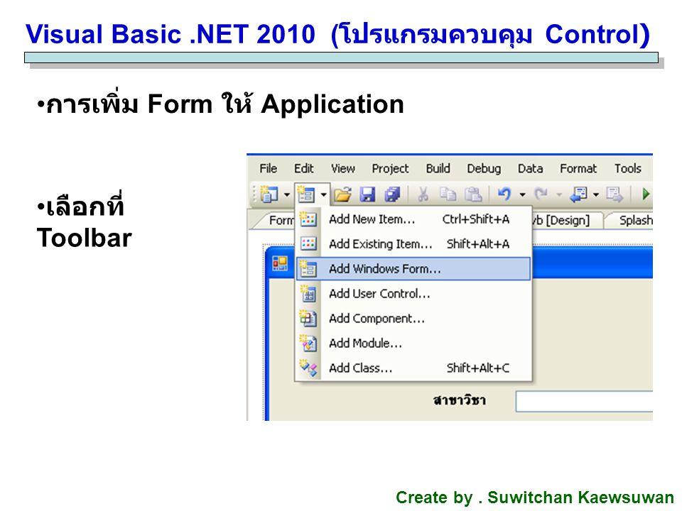 Visual Basic.NET 2010 ( โปรแกรมควบคุม Control) Create by. Suwitchan Kaewsuwan การเพิ่ม Form ให้ Application เลือกที่ Toolbar