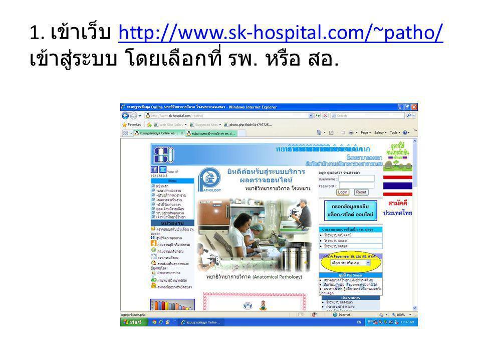 1. เข้าเว็บ http://www.sk-hospital.com/~patho/ เข้าสู่ระบบ โดยเลือกที่ รพ. หรือ สอ.http://www.sk-hospital.com/~patho/