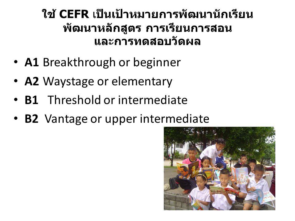 ใช้ CEFR เป็นเป้าหมายการพัฒนานักเรียน พัฒนาหลักสูตร การเรียนการสอน และการทดสอบวัดผล A1 Breakthrough or beginner A2 Waystage or elementary B1 Threshold