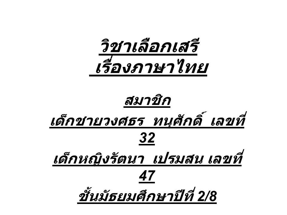 วิชาเลือกเสรี เรื่องภาษาไทย สมาชิก เด็กชายวงศธร ทนุศักดิ์ เลขที่ 32 เด็กหญิงรัตนา เปรมสน เลขที่ 47 ชั้นมัธยมศึกษาปีที่ 2/8