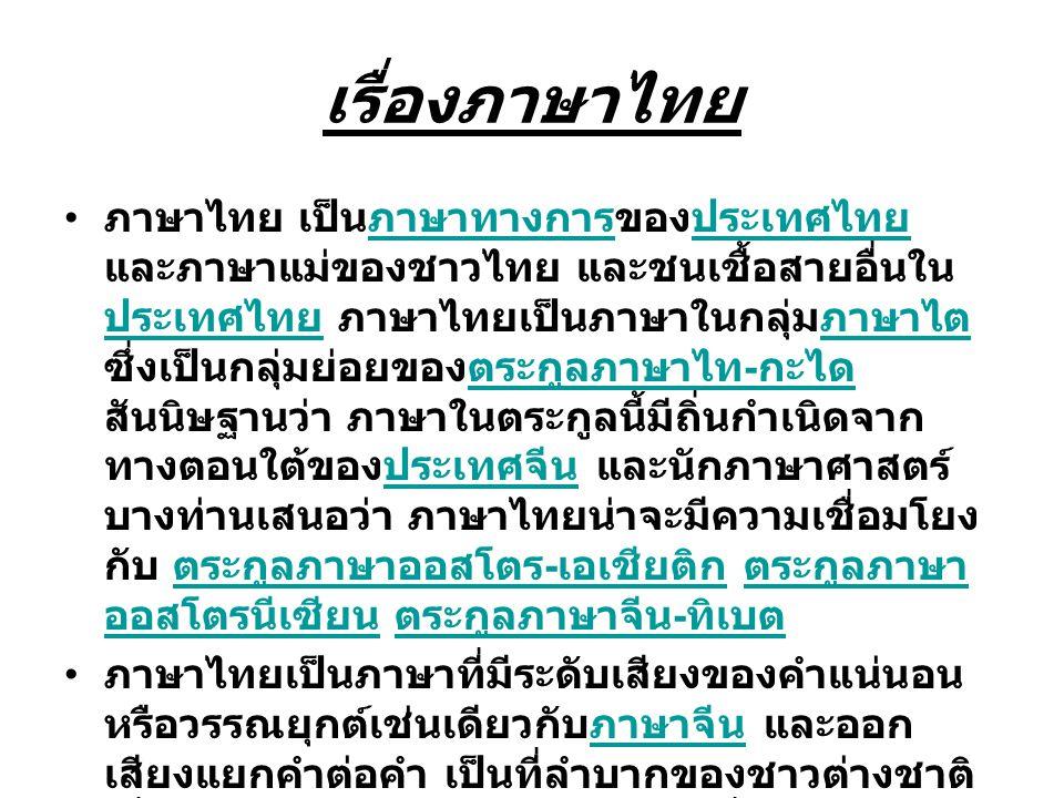เรื่องภาษาไทย ภาษาไทย เป็นภาษาทางการของประเทศไทย และภาษาแม่ของชาวไทย และชนเชื้อสายอื่นใน ประเทศไทย ภาษาไทยเป็นภาษาในกลุ่มภาษาไต ซึ่งเป็นกลุ่มย่อยของตร