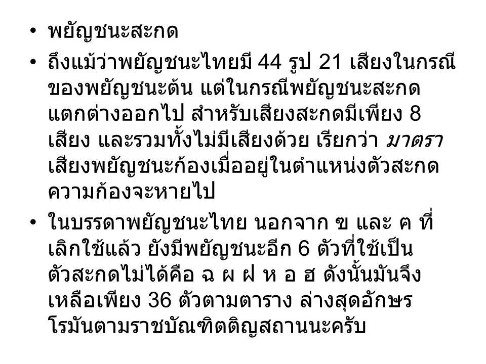 พยัญชนะสะกด ถึงแม้ว่าพยัญชนะไทยมี 44 รูป 21 เสียงในกรณี ของพยัญชนะต้น แต่ในกรณีพยัญชนะสะกด แตกต่างออกไป สำหรับเสียงสะกดมีเพียง 8 เสียง และรวมทั้งไม่มี