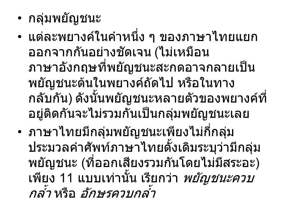กลุ่มพยัญชนะ แต่ละพยางค์ในคำหนึ่ง ๆ ของภาษาไทยแยก ออกจากกันอย่างชัดเจน ( ไม่เหมือน ภาษาอังกฤษที่พยัญชนะสะกดอาจกลายเป็น พยัญชนะต้นในพยางค์ถัดไป หรือในท