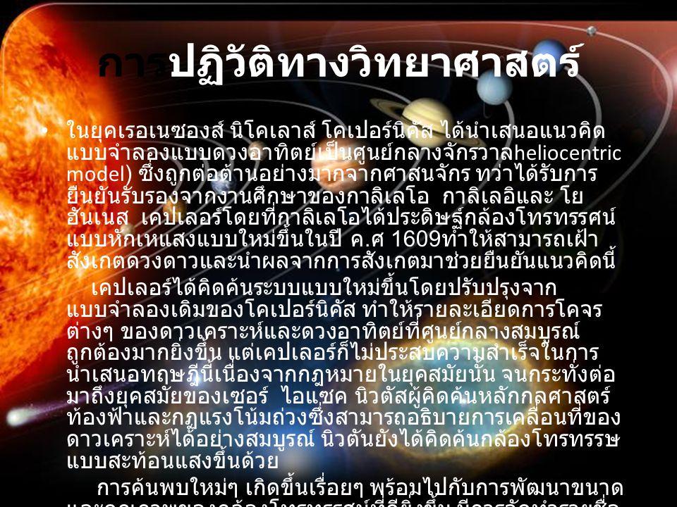 การปฏิวัติทางวิทยาศาสตร์ ในยุคเรอเนซองส์ นิโคเลาส์ โคเปอร์นิคัส ได้นำเสนอแนวคิด แบบจำลองแบบดวงอาทิตย์เป็นศูนย์กลางจักรวาล heliocentric model) ซึ่งถูกต