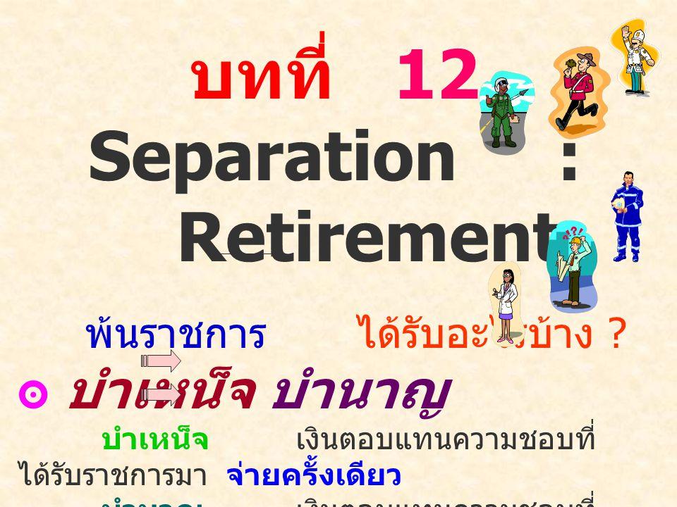 บทที่ 12 Separation : Retirement พ้นราชการได้รับอะไรบ้าง ? ๏ บำเหน็จ บำนาญ บำเหน็จ เงินตอบแทนความชอบที่ ได้รับราชการมา จ่ายครั้งเดียว บำนาญ เงินตอบแทน