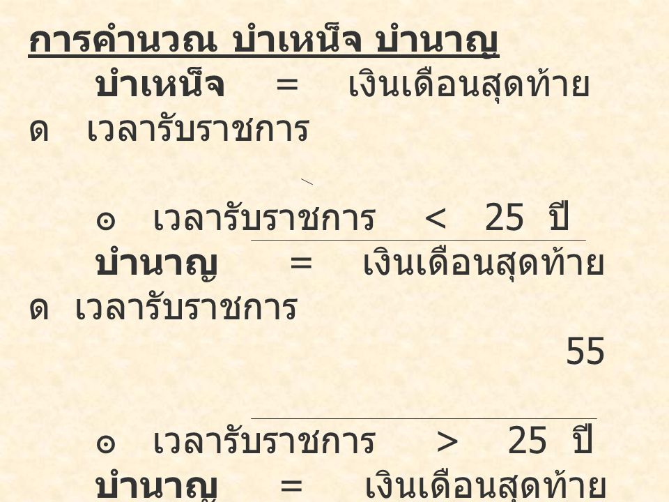 การคำนวณ บำเหน็จ บำนาญ บำเหน็จ = เงินเดือนสุดท้าย ด เวลารับราชการ ๏ เวลารับราชการ < 25 ปี บำนาญ = เงินเดือนสุดท้าย ด เวลารับราชการ 55 ๏ เวลารับราชการ