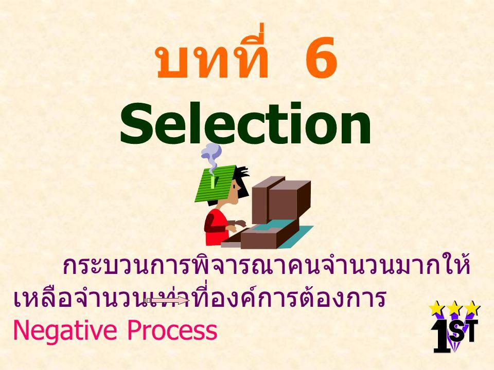 บทที่ 6 Selection กระบวนการพิจารณาคนจำนวนมากให้ เหลือจำนวนเท่าที่องค์การต้องการ Negative Process