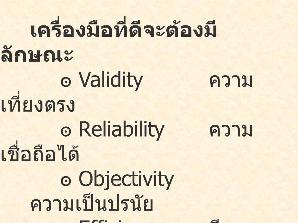 เครื่องมือที่ดีจะต้องมี ลักษณะ ๏ Validity ความ เที่ยงตรง ๏ Reliability ความ เชื่อถือได้ ๏ Objectivity ความเป็นปรนัย ๏ Efficiency มี ประสิทธิภาพ ๏ Discrimination อำนาจจำแนก