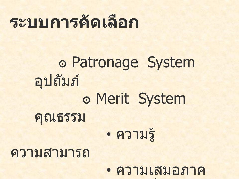 ระบบการคัดเลือก ๏ Patronage System อุปถัมภ์ ๏ Merit System คุณธรรม ความรู้ ความสามารถ ความเสมอภาค ความมั่นคง ความเป็นกลาง ทางการเมือง