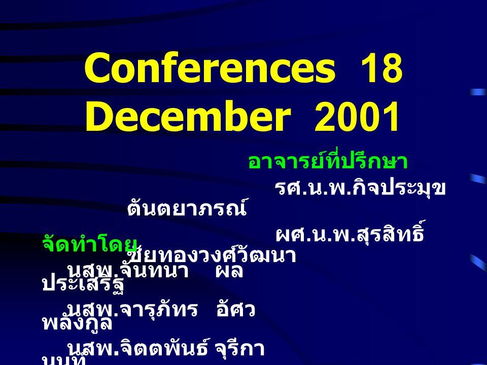 Conferences 18 December 2001 อาจารย์ที่ปรึกษา รศ. น. พ. กิจประมุข ตันตยาภรณ์ ผศ. น. พ. สุรสิทธิ์ ชัยทองวงศ์วัฒนา จัดทำโดย นสพ. จันทนา ผล ประเสริฐ นสพ.