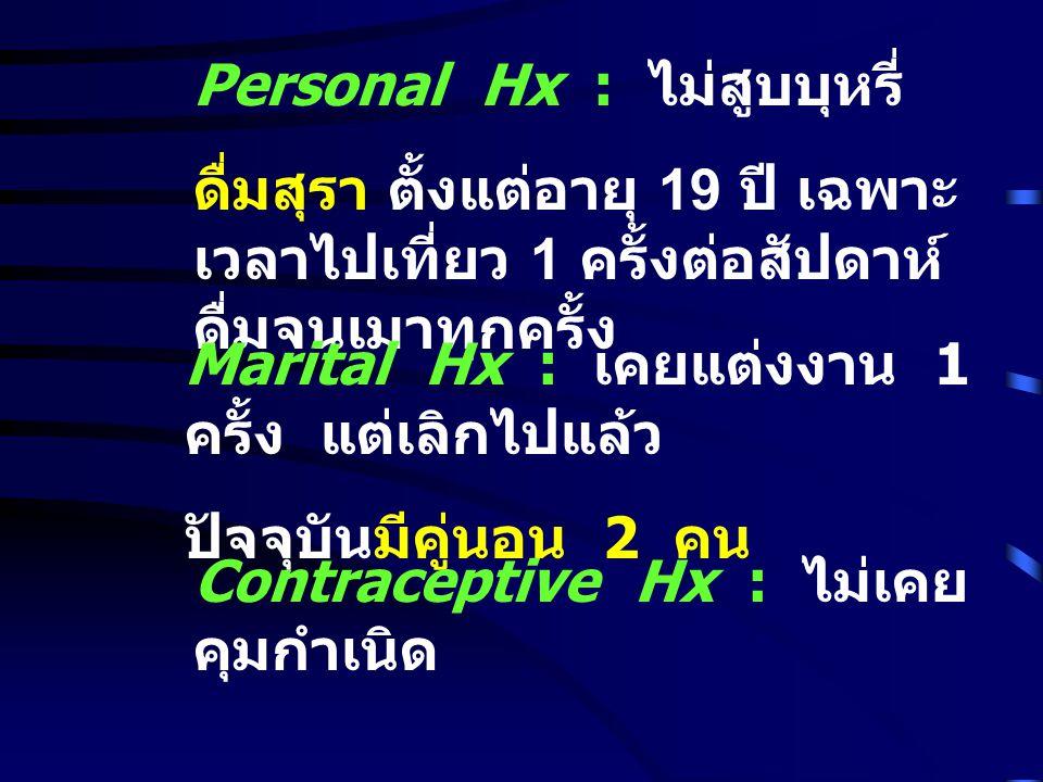 Personal Hx : ไม่สูบบุหรี่ ดื่มสุรา ตั้งแต่อายุ 19 ปี เฉพาะ เวลาไปเที่ยว 1 ครั้งต่อสัปดาห์ ดื่มจนเมาทุกครั้ง Marital Hx : เคยแต่งงาน 1 ครั้ง แต่เลิกไปแล้ว ปัจจุบันมีคู่นอน 2 คน Contraceptive Hx : ไม่เคย คุมกำเนิด