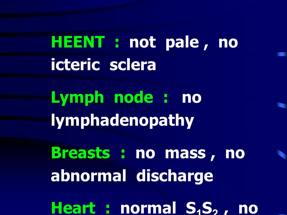 HEENT : not pale, no icteric sclera Lymph node : no lymphadenopathy Breasts : no mass, no abnormal discharge Heart : normal S 1 S 2, no murmur Lungs :