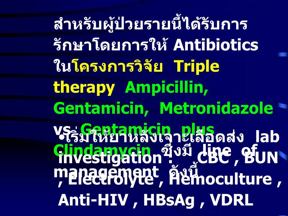 สำหรับผู้ป่วยรายนี้ได้รับการ รักษาโดยการให้ Antibiotics ในโครงการวิจัย Triple therapy Ampicillin, Gentamicin, Metronidazole vs Gentamicin plus Clindamycin ซึ่งมี line of management ดังนี้ เริ่มให้ยาหลังเจาะเลือดส่ง lab investigation : CBC, BUN, Electrolyte, Hemoculture, Anti-HIV, HBsAg, VDRL
