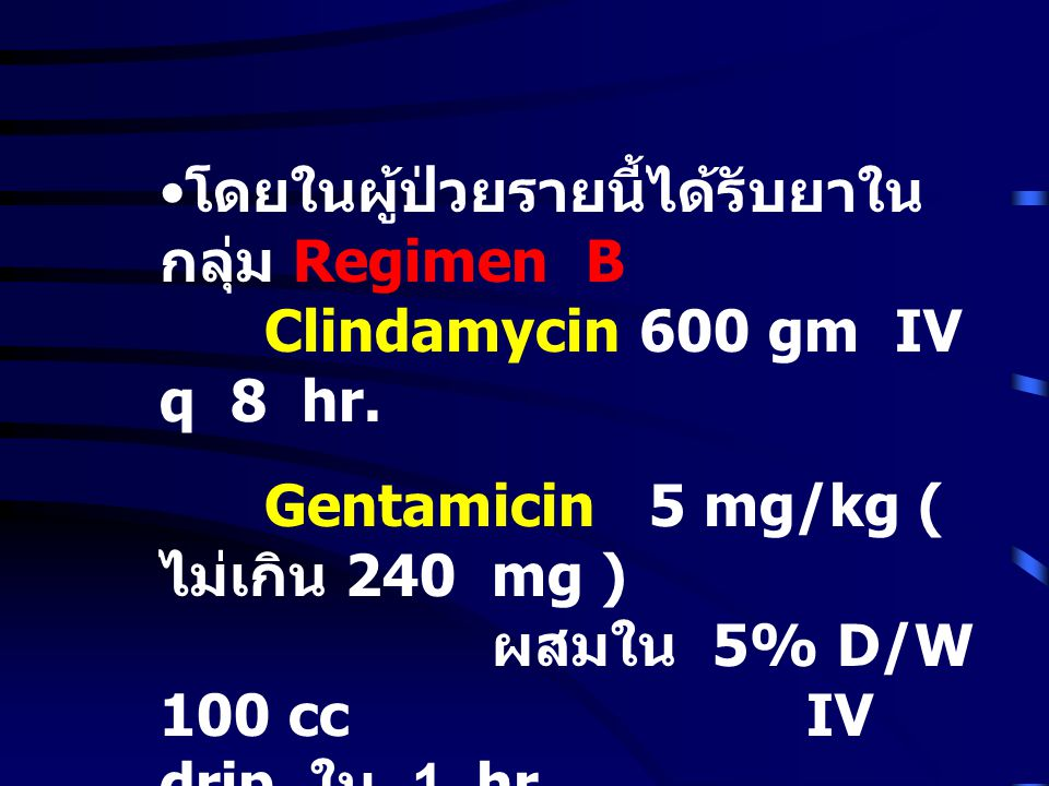 โดยในผู้ป่วยรายนี้ได้รับยาใน กลุ่ม Regimen B Clindamycin 600 gm IV q 8 hr. Gentamicin 5 mg/kg ( ไม่เกิน 240 mg ) ผสมใน 5% D/W 100 cc IV drip ใน 1 hr.