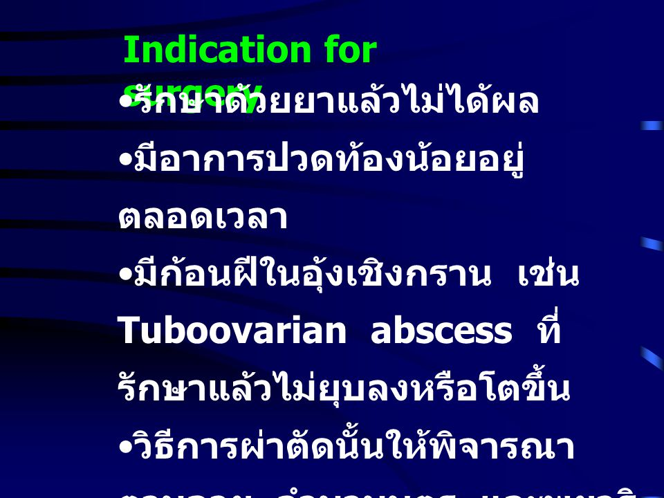 Indication for surgery รักษาด้วยยาแล้วไม่ได้ผล มีอาการปวดท้องน้อยอยู่ ตลอดเวลา มีก้อนฝีในอุ้งเชิงกราน เช่น Tuboovarian abscess ที่ รักษาแล้วไม่ยุบลงหรือโตขึ้น วิธีการผ่าตัดนั้นให้พิจารณา ตามอายุ จำนวนบุตร และพยาธิ สภาพ หลังผ่าตัดต้องพิจารณา ให้ ยาปฏิชีวนะต่อไป อย่างน้อย 1 - 2 สัปดาห์
