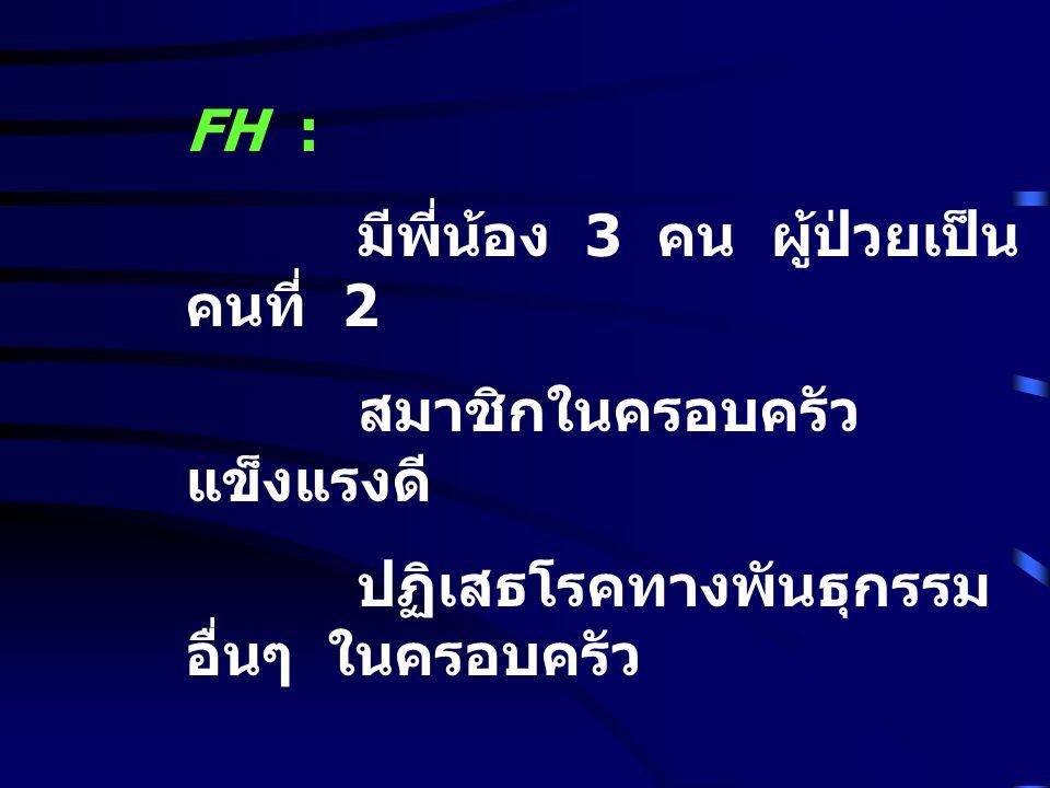 FH : มีพี่น้อง 3 คน ผู้ป่วยเป็น คนที่ 2 สมาชิกในครอบครัว แข็งแรงดี ปฏิเสธโรคทางพันธุกรรม อื่นๆ ในครอบครัว