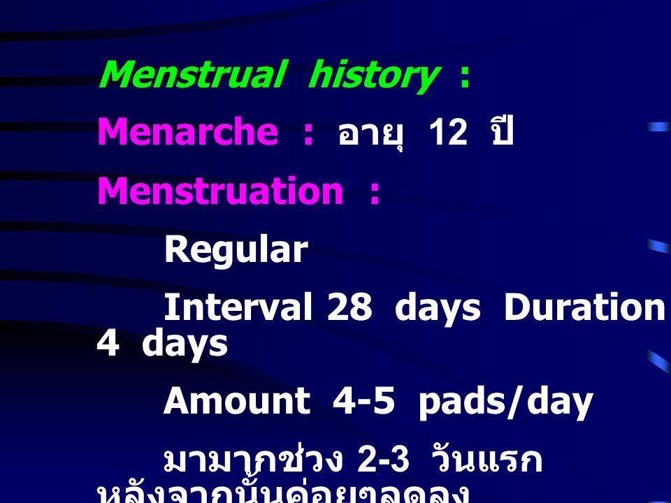 Menstrual history : Menarche : อายุ 12 ปี Menstruation : Regular Interval 28 days Duration 4 days Amount 4-5 pads/day มามากช่วง 2-3 วันแรก หลังจากนั้น