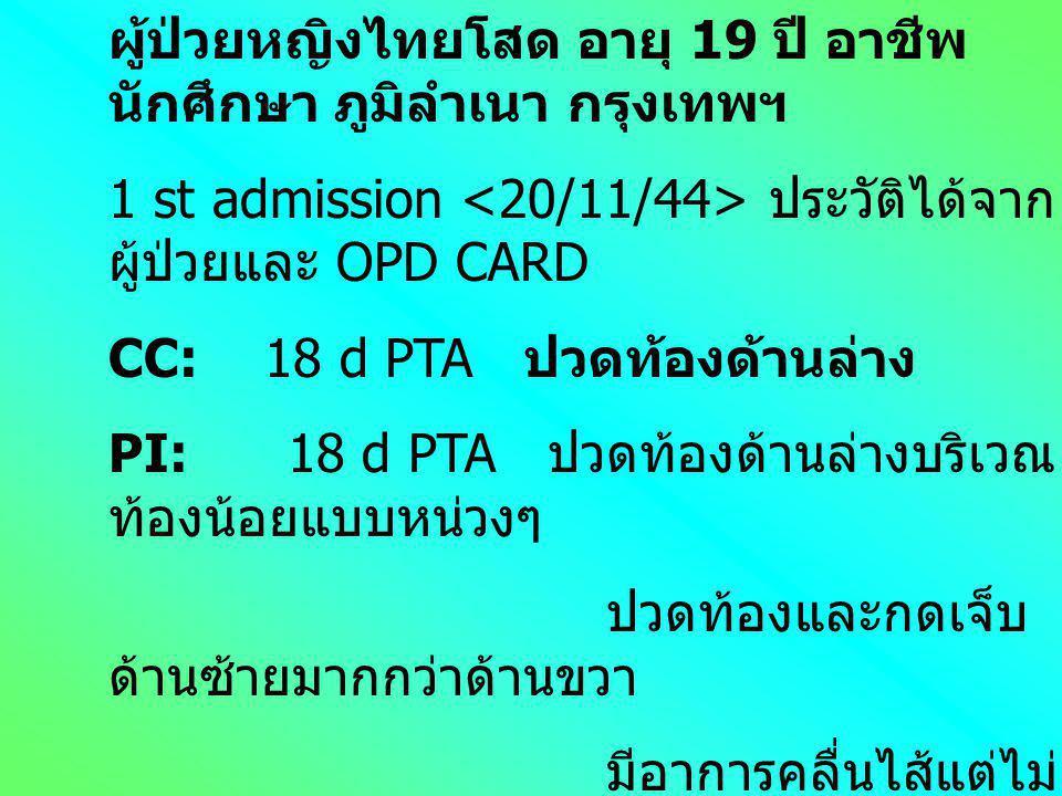 ผู้ป่วยหญิงไทยโสด อายุ 19 ปี อาชีพ นักศึกษา ภูมิลำเนา กรุงเทพฯ 1 st admission ประวัติได้จาก ผู้ป่วยและ OPD CARD CC: 18 d PTA ปวดท้องด้านล่าง PI: 18 d PTA ปวดท้องด้านล่างบริเวณ ท้องน้อยแบบหน่วงๆ ปวดท้องและกดเจ็บ ด้านซ้ายมากกว่าด้านขวา มีอาการคลื่นไส้แต่ไม่ อาเจียน ไม่มีไข้ ปัสสาวะและ อุจจาระปกติดี