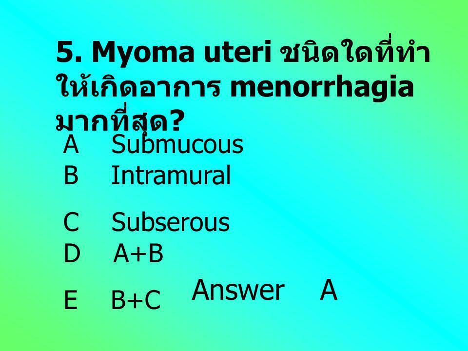 4. ข้อใดไม่ถูกต้องเกี่ยวกับ myoma uteri? A อาการ menorrhagia เป็นสิ่งที่ทำให้ คนไข้มา พบบ่อยสุด B พบ myoma ชนิด Intramural มากสุด C การบิดขั้วเป็นภาวะ