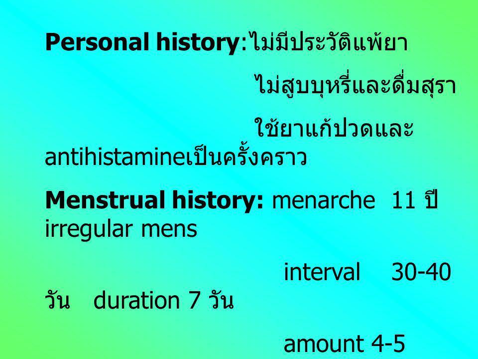 Personal history: ไม่มีประวัติแพ้ยา ไม่สูบบุหรี่และดื่มสุรา ใช้ยาแก้ปวดและ antihistamine เป็นครั้งคราว Menstrual history: menarche 11 ปี irregular mens interval 30-40 วัน duration 7 วัน amount 4-5 pad/d LMP 2/11/44 อาการที่พบร่วม ปวดท้องน้อยเล็กน้อย