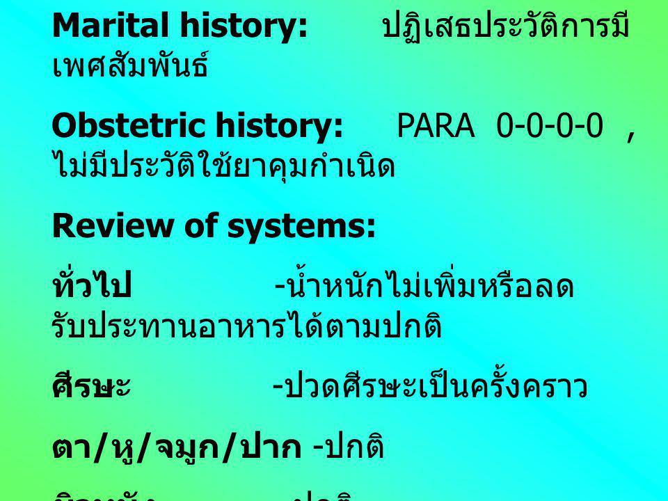 Marital history: ปฏิเสธประวัติการมี เพศสัมพันธ์ Obstetric history: PARA 0-0-0-0, ไม่มีประวัติใช้ยาคุมกำเนิด Review of systems: ทั่วไป - น้ำหนักไม่เพิ่มหรือลด รับประทานอาหารได้ตามปกติ ศีรษะ - ปวดศีรษะเป็นครั้งคราว ตา / หู / จมูก / ปาก - ปกติ ผิวหนัง - ปกติ ทางเดินหายใจ - มีอาการไอหรือจามเฉพาะ เวลาสัมผัสอาการเย็น
